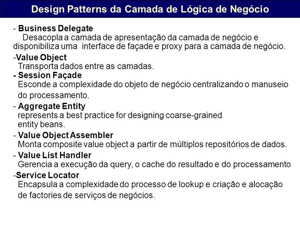 Design Patterns da Camada de Lógica de Negócio - Business Delegate Desacopla a camada de apresentação da camada de negócio e disponibiliza uma interface de façade e proxy para a camada de negócio.