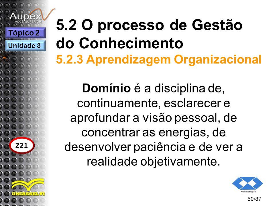 5.2 O processo de Gestão do Conhecimento 5.2.3 Aprendizagem Organizacional Domínio é a disciplina de, continuamente, esclarecer e aprofundar a visão p