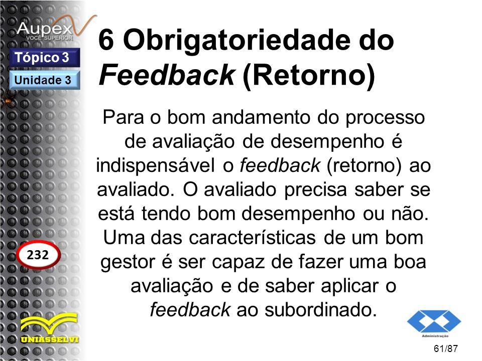 6 Obrigatoriedade do Feedback (Retorno) Para o bom andamento do processo de avaliação de desempenho é indispensável o feedback (retorno) ao avaliado.