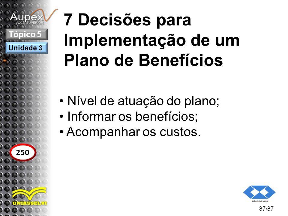 7 Decisões para Implementação de um Plano de Benefícios Nível de atuação do plano; Informar os benefícios; Acompanhar os custos. 87/87 Tópico 5 250 Un