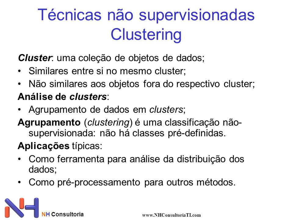NH Consultoria www.NHConsultoriaTI.com Técnicas não supervisionadas Clustering Cluster: uma coleção de objetos de dados; Similares entre si no mesmo cluster; Não similares aos objetos fora do respectivo cluster; Análise de clusters: Agrupamento de dados em clusters; Agrupamento (clustering) é uma classificação não- supervisionada: não há classes pré-definidas.