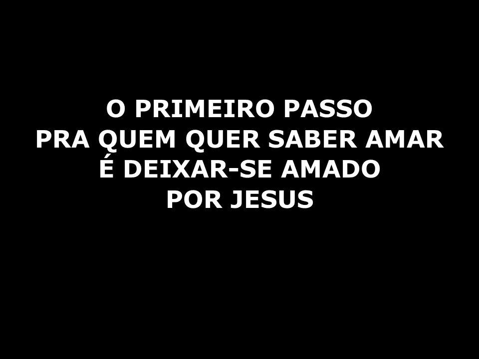 O PRIMEIRO PASSO PRA QUEM QUER SABER AMAR É DEIXAR-SE AMADO POR JESUS