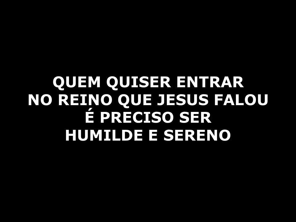 QUEM QUISER ENTRAR NO REINO QUE JESUS FALOU É PRECISO SER HUMILDE E SERENO