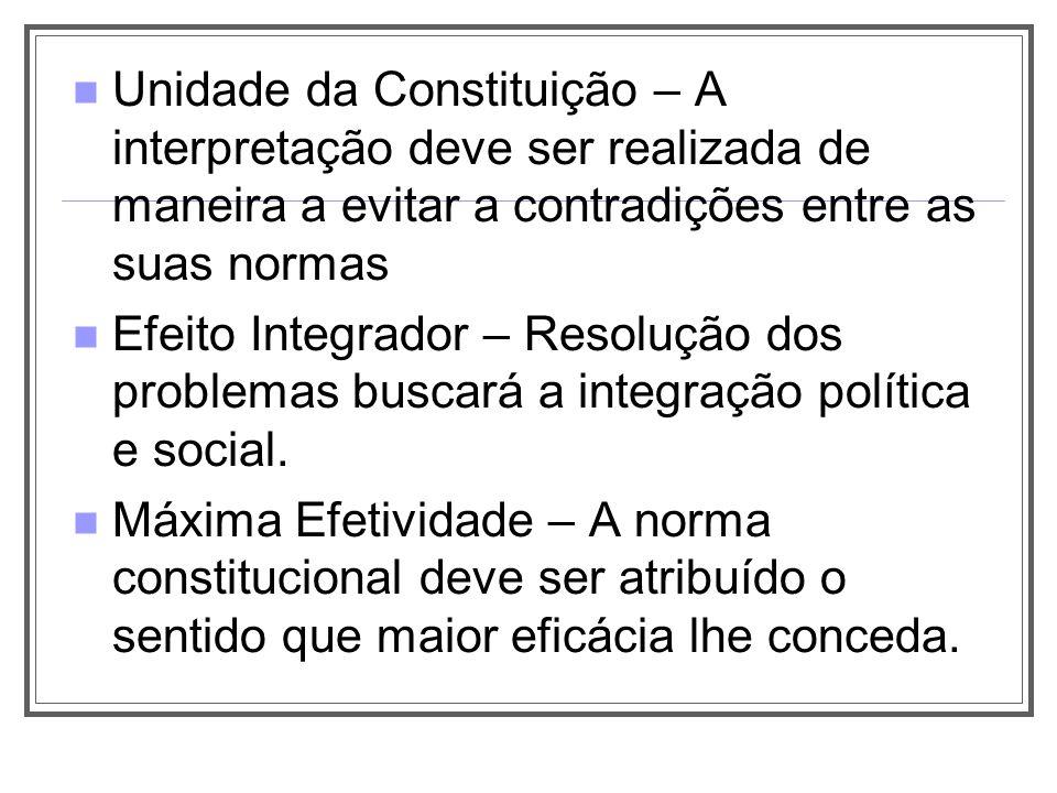 Unidade da Constituição – A interpretação deve ser realizada de maneira a evitar a contradições entre as suas normas Efeito Integrador – Resolução dos