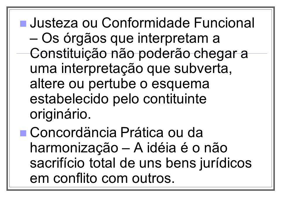 Justeza ou Conformidade Funcional – Os órgãos que interpretam a Constituição não poderão chegar a uma interpretação que subverta, altere ou pertube o