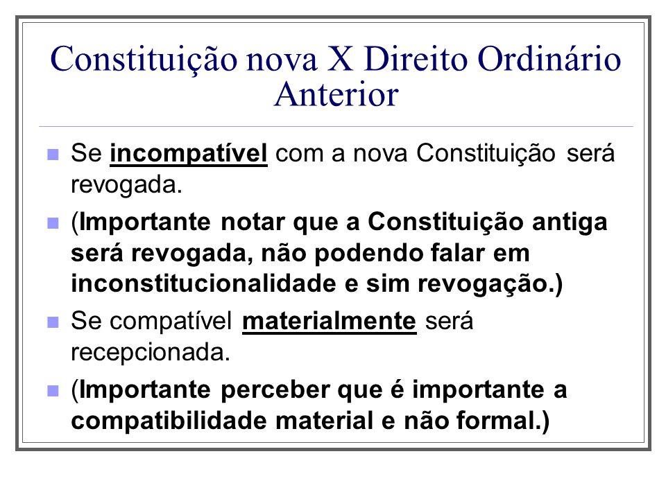 Constituição nova X Direito Ordinário Anterior Se incompatível com a nova Constituição será revogada. (Importante notar que a Constituição antiga será