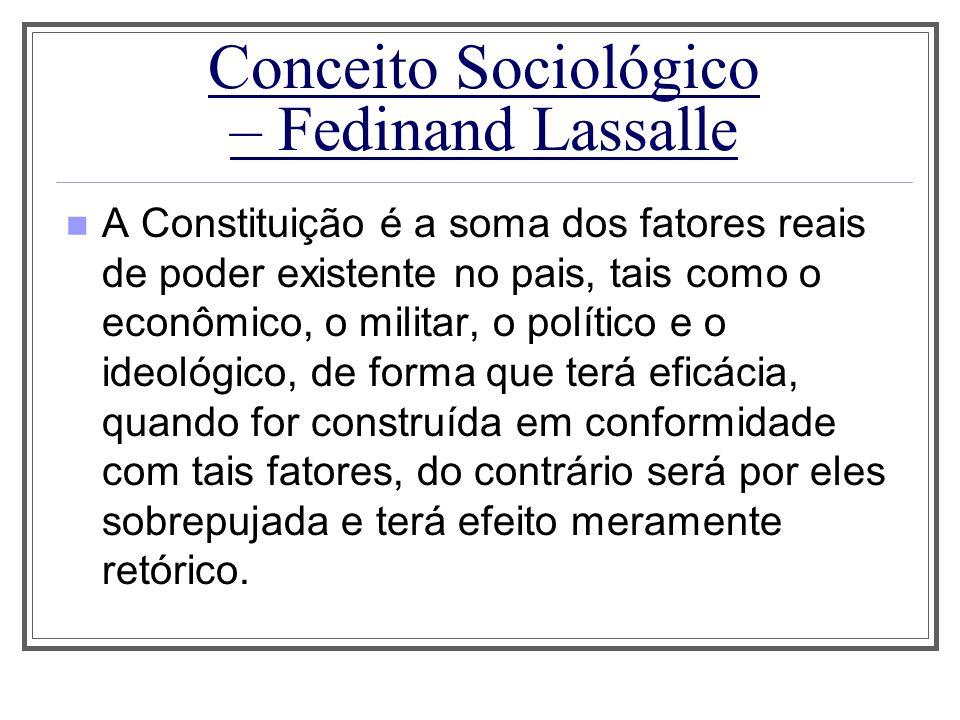 Conceito Sociológico – Fedinand Lassalle A Constituição é a soma dos fatores reais de poder existente no pais, tais como o econômico, o militar, o pol