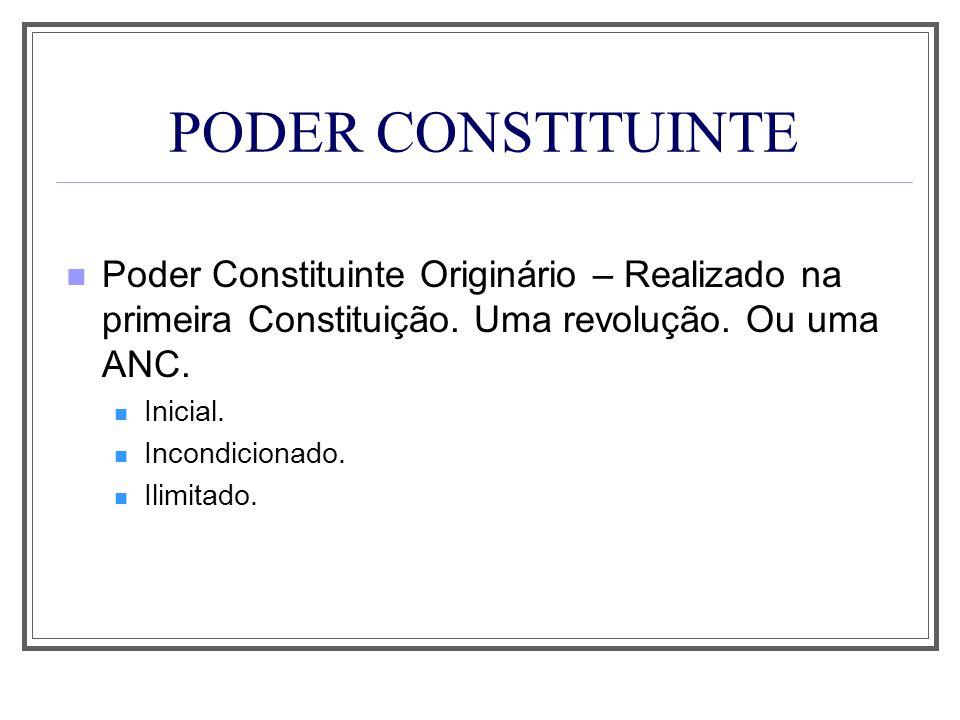 PODER CONSTITUINTE Poder Constituinte Originário – Realizado na primeira Constituição. Uma revolução. Ou uma ANC. Inicial. Incondicionado. Ilimitado.