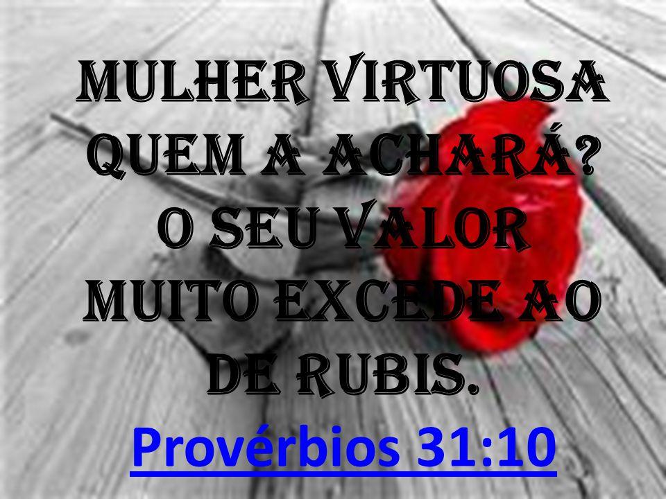 Mulher virtuosa quem a achará? O seu valor muito excede ao de rubis. Provérbios 31:10 Provérbios 31:10