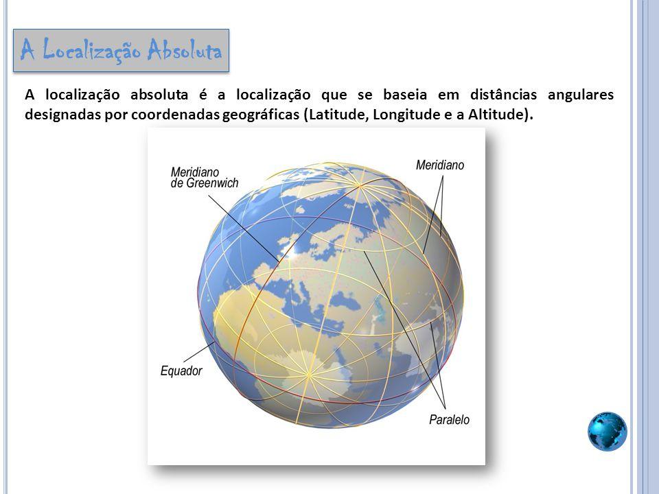 A Localização Absoluta A localização absoluta é a localização que se baseia em distâncias angulares designadas por coordenadas geográficas (Latitude,