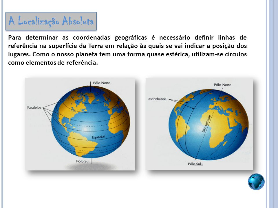 Para determinar as coordenadas geográficas é necessário definir linhas de referência na superfície da Terra em relação às quais se vai indicar a posiç
