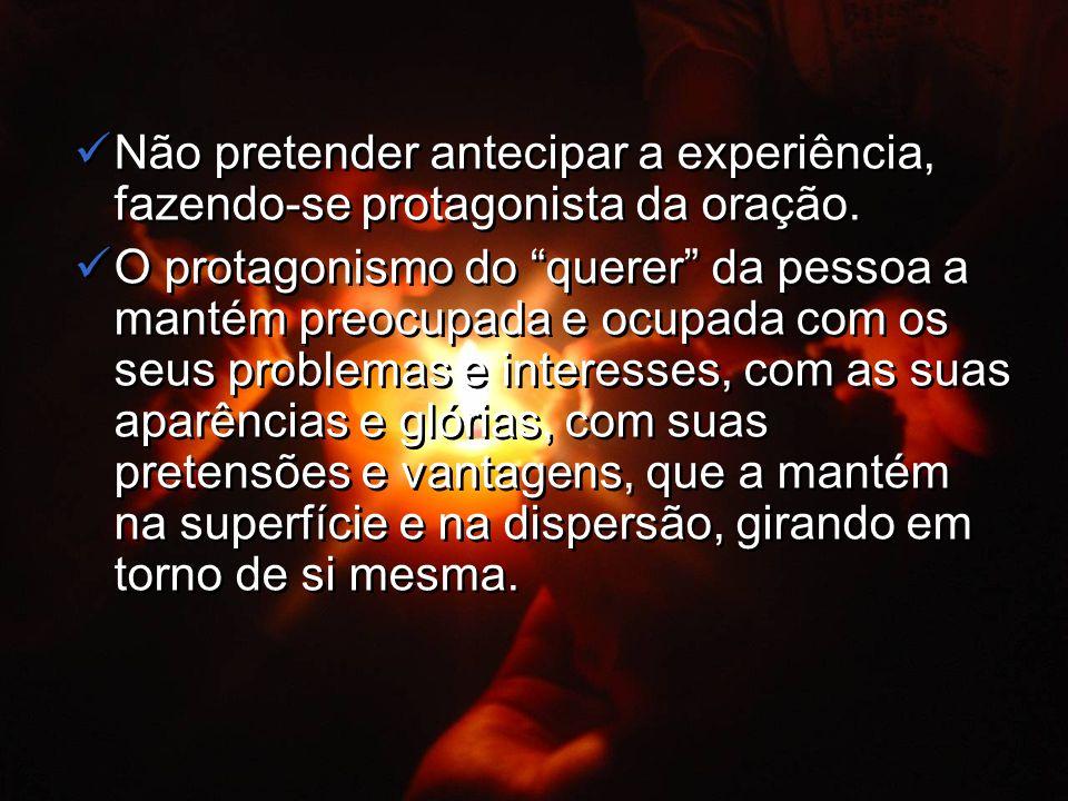 Não pretender antecipar a experiência, fazendo-se protagonista da oração.