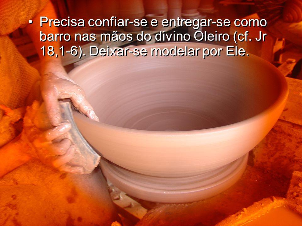 Precisa confiar-se e entregar-se como barro nas mãos do divino Oleiro (cf.