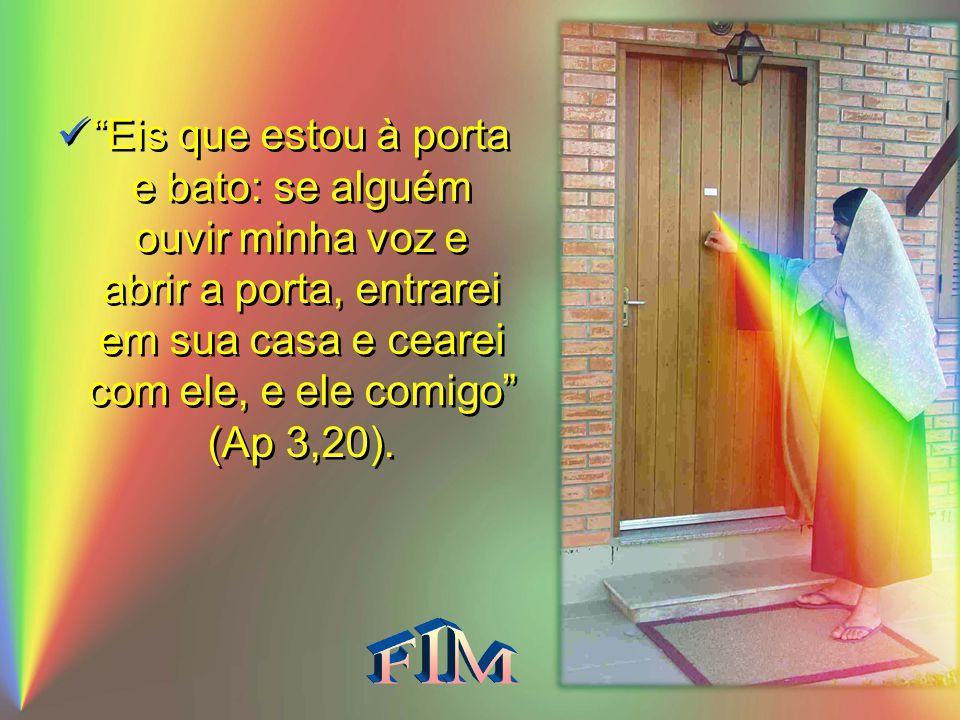 Eis que estou à porta e bato: se alguém ouvir minha voz e abrir a porta, entrarei em sua casa e cearei com ele, e ele comigo (Ap 3,20).