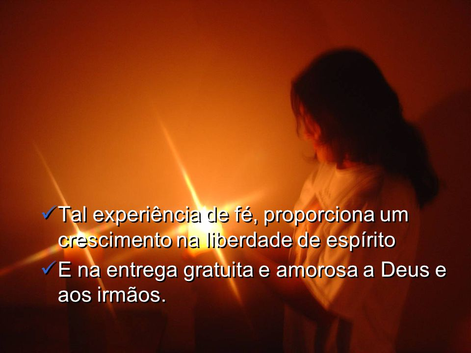 Tal experiência de fé, proporciona um crescimento na liberdade de espírito E na entrega gratuita e amorosa a Deus e aos irmãos.
