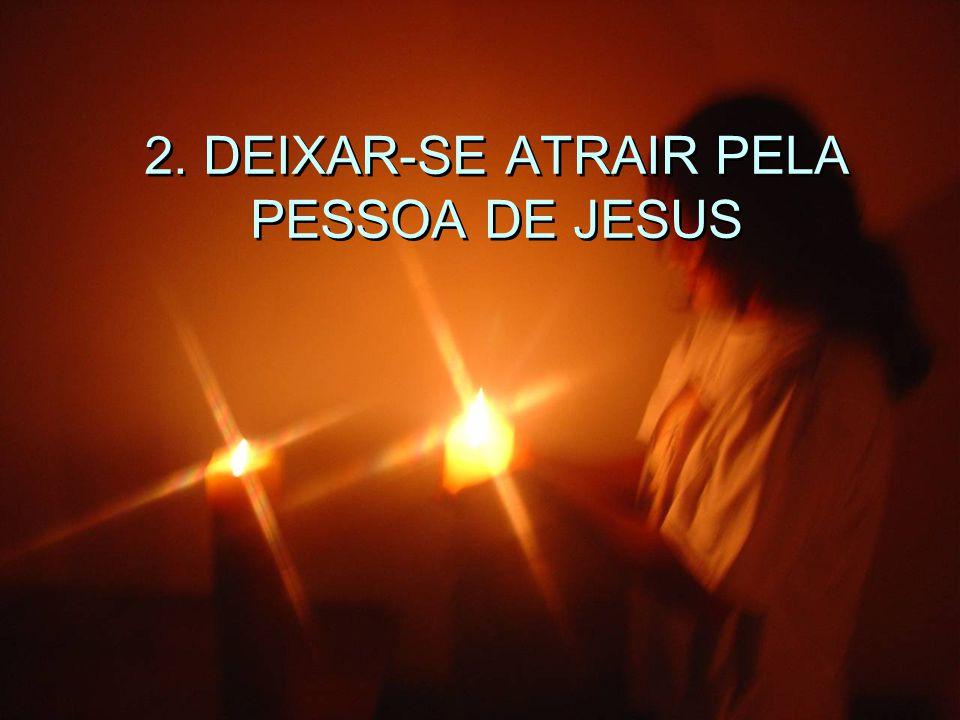 2. DEIXAR-SE ATRAIR PELA PESSOA DE JESUS