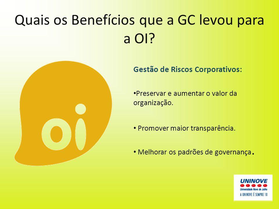 Quais os Benefícios que a GC levou para a OI? Gestão de Riscos Corporativos: Preservar e aumentar o valor da organização. Promover maior transparência