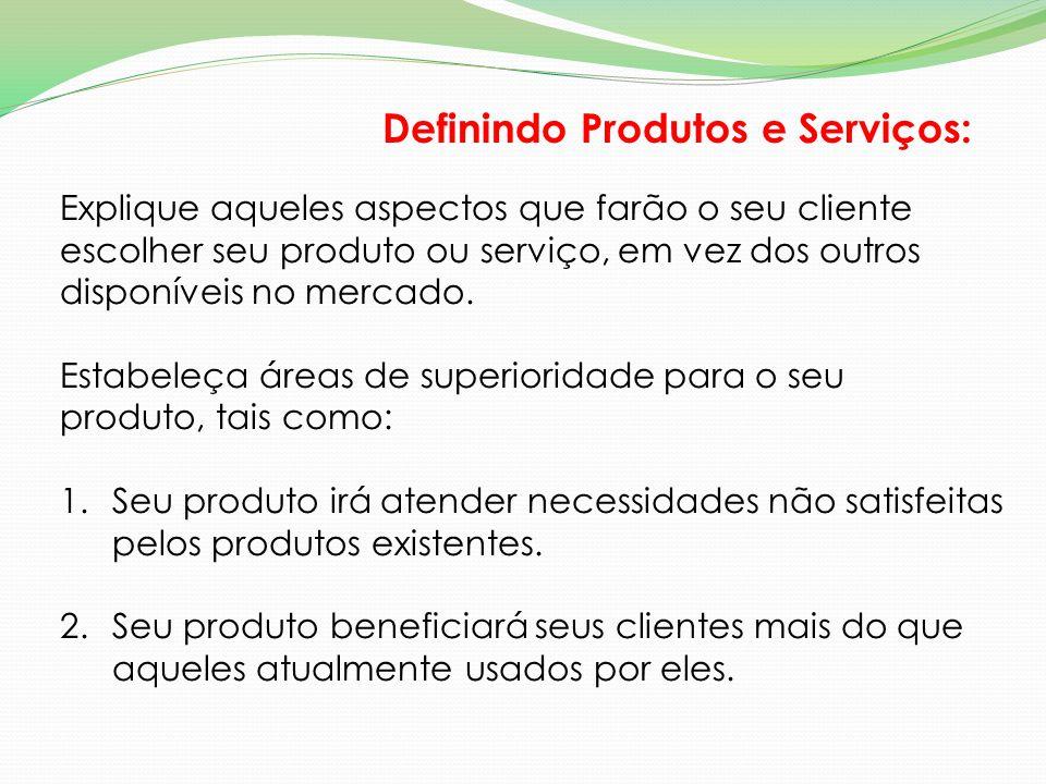 Definindo Produtos e Serviços: Explique aqueles aspectos que farão o seu cliente escolher seu produto ou serviço, em vez dos outros disponíveis no mer