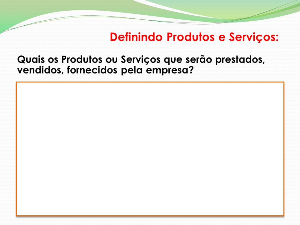 Quais os Produtos ou Serviços que serão prestados, vendidos, fornecidos pela empresa? Definindo Produtos e Serviços: