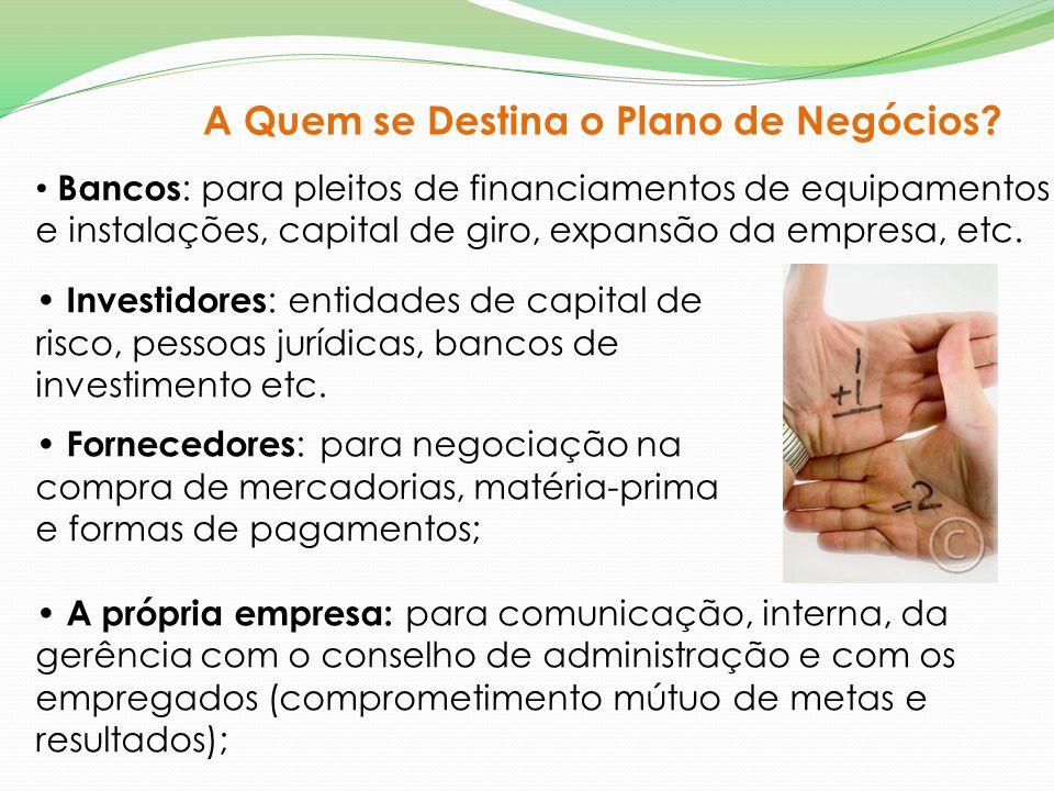 Bancos : para pleitos de financiamentos de equipamentos e instalações, capital de giro, expansão da empresa, etc. Investidores : entidades de capital