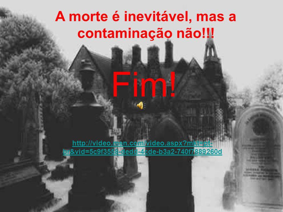 Fim! A morte é inevitável, mas a contaminação não!!! http://video.msn.com/video.aspx?mkt=pt- br&vid=5c9f3558-dedd-4cde-b3a2-740f7889260d