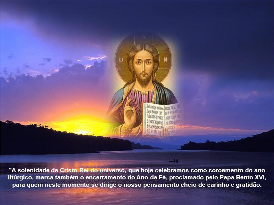 A solenidade de Cristo Rei do universo, que hoje celebramos como coroamento do ano litúrgico, marca também o encerramento do Ano da Fé, proclamado pelo Papa Bento XVI, para quem neste momento se dirige o nosso pensamento cheio de carinho e gratidão.