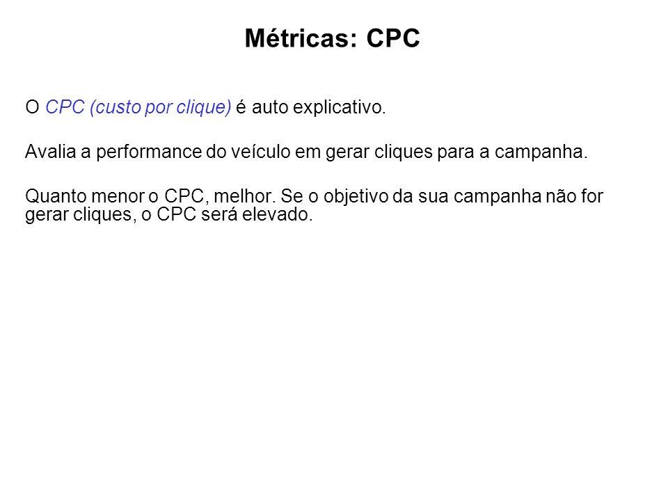 Métricas: CPC O CPC (custo por clique) é auto explicativo. Avalia a performance do veículo em gerar cliques para a campanha. Quanto menor o CPC, melho