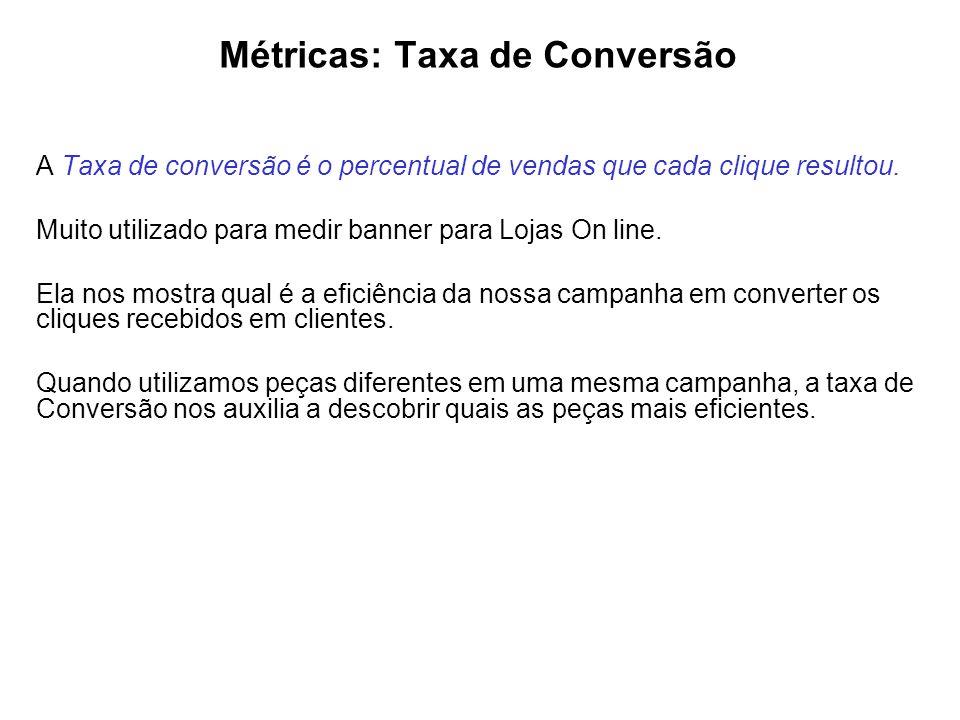 Métricas: Taxa de Conversão A Taxa de conversão é o percentual de vendas que cada clique resultou. Muito utilizado para medir banner para Lojas On lin