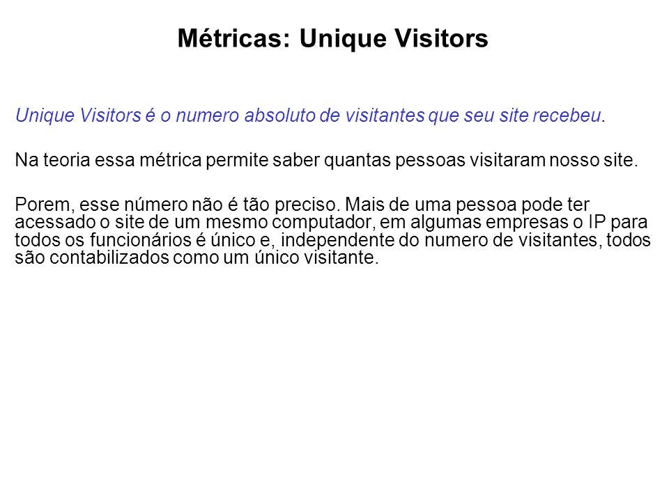 Métricas: Unique Visitors Unique Visitors é o numero absoluto de visitantes que seu site recebeu. Na teoria essa métrica permite saber quantas pessoas