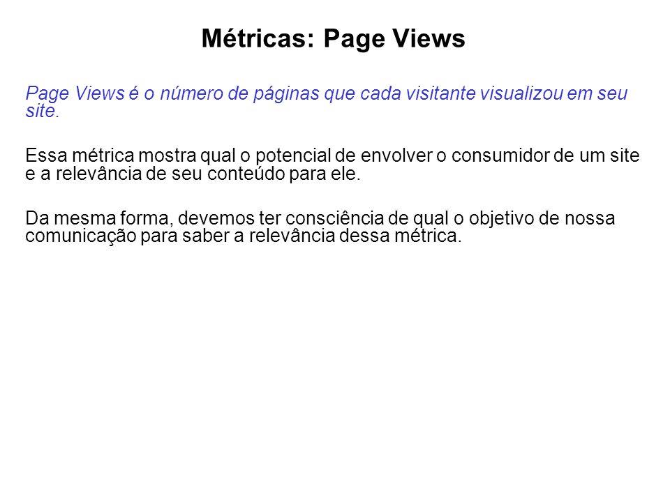 Métricas: Page Views Page Views é o número de páginas que cada visitante visualizou em seu site. Essa métrica mostra qual o potencial de envolver o co
