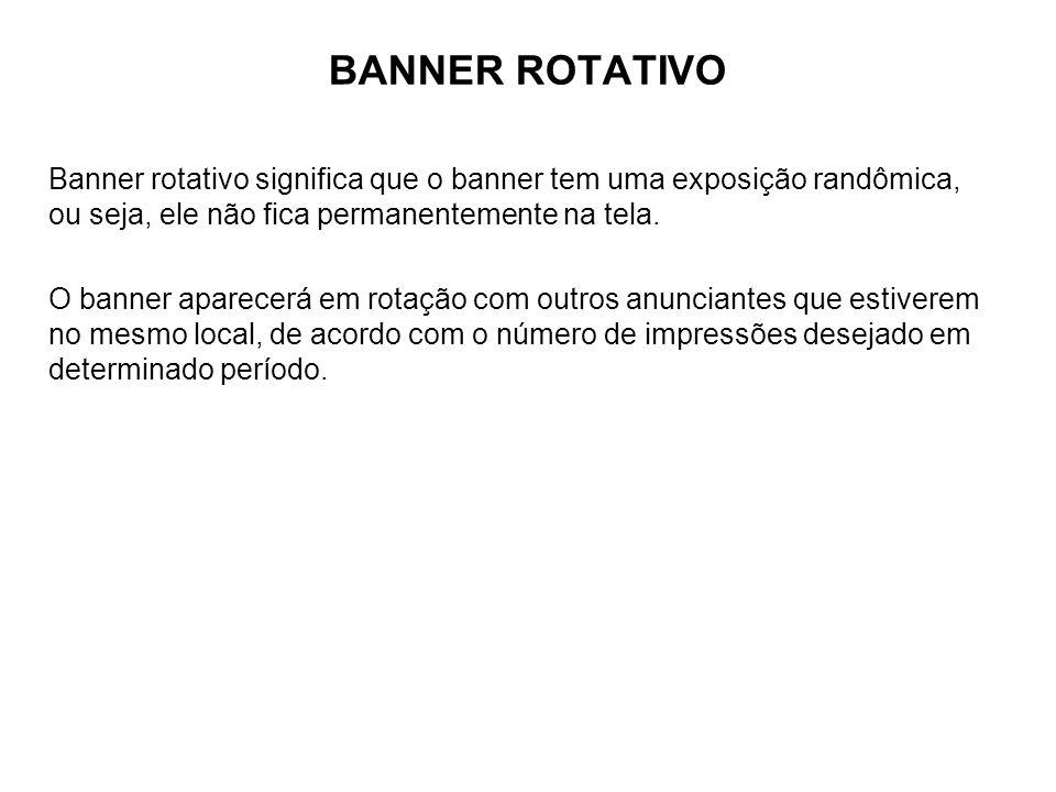 BANNER ROTATIVO Banner rotativo significa que o banner tem uma exposição randômica, ou seja, ele não fica permanentemente na tela. O banner aparecerá