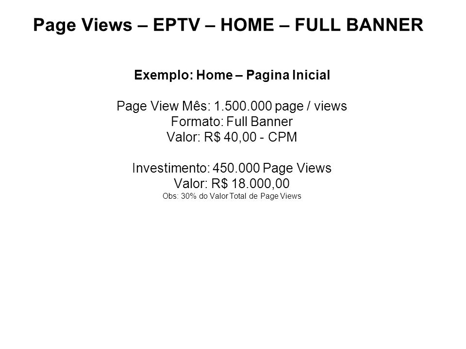 Page Views – EPTV – HOME – FULL BANNER Exemplo: Home – Pagina Inicial Page View Mês: 1.500.000 page / views Formato: Full Banner Valor: R$ 40,00 - CPM