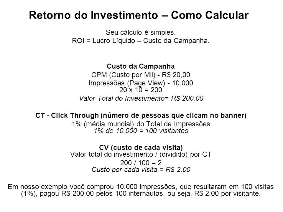 Retorno do Investimento – Como Calcular Seu cálculo é simples. ROI = Lucro Líquido – Custo da Campanha. Custo da Campanha CPM (Custo por Mil) - R$ 20,