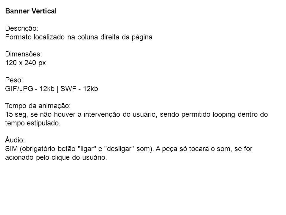 Descrição: Formato localizado na coluna direita da página Dimensões: 120 x 240 px Peso: GIF/JPG - 12kb | SWF - 12kb Tempo da animação: 15 seg, se não
