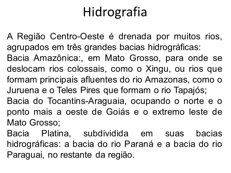 Hidrografia A Região Centro-Oeste é drenada por muitos rios, agrupados em três grandes bacias hidrográficas: Bacia Amazônica:, em Mato Grosso, para on