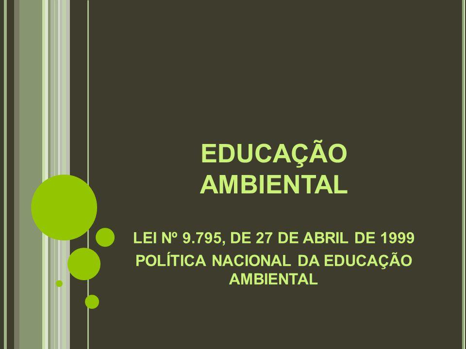 EDUCAÇÃO AMBIENTAL LEI Nº 9.795, DE 27 DE ABRIL DE 1999 POLÍTICA NACIONAL DA EDUCAÇÃO AMBIENTAL