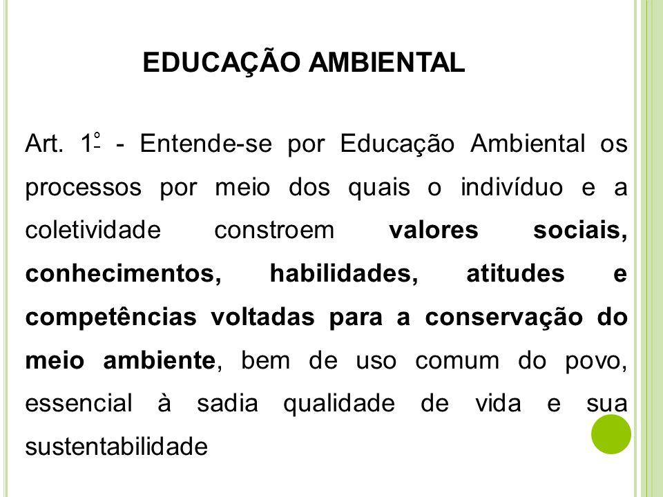 EDUCAÇÃO AMBIENTAL Art. 1 º - Entende-se por Educação Ambiental os processos por meio dos quais o indivíduo e a coletividade constroem valores sociais