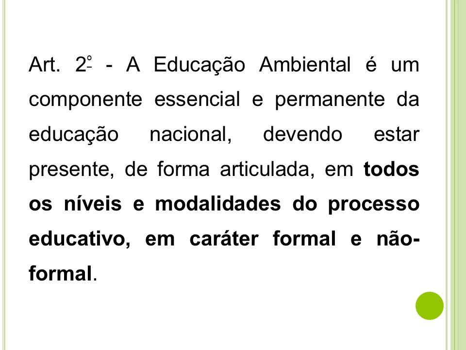 Art. 2 º - A Educação Ambiental é um componente essencial e permanente da educação nacional, devendo estar presente, de forma articulada, em todos os