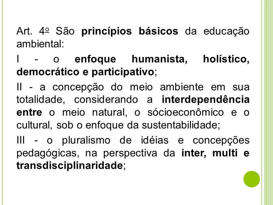 Art. 4 o São princípios básicos da educação ambiental: I - o enfoque humanista, holístico, democrático e participativo; II - a concepção do meio ambie