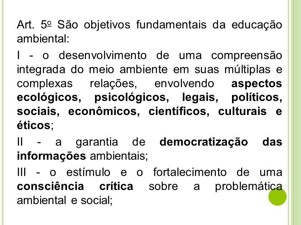 Art. 5 o São objetivos fundamentais da educação ambiental: I - o desenvolvimento de uma compreensão integrada do meio ambiente em suas múltiplas e com