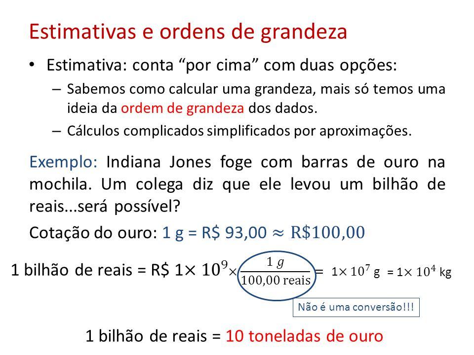 Estimativas e ordens de grandeza Estimativa: conta por cima com duas opções: – Sabemos como calcular uma grandeza, mais só temos uma ideia da ordem de grandeza dos dados.