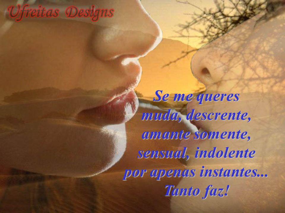 Se me queres muda, descrente, amante somente, sensual, indolente por apenas instantes... Tanto faz!