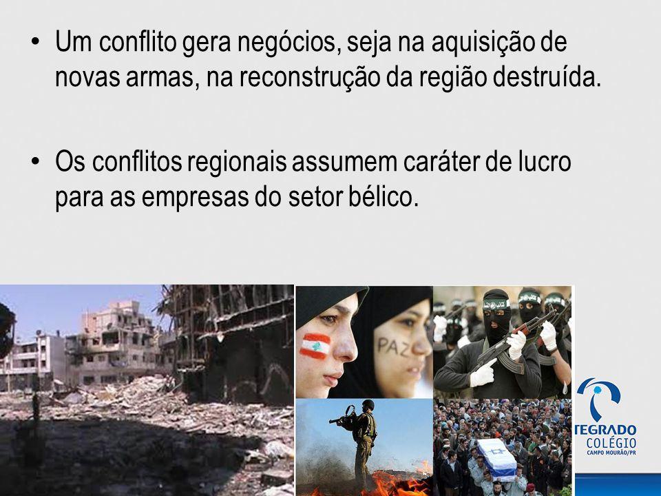 Um conflito gera negócios, seja na aquisição de novas armas, na reconstrução da região destruída. Os conflitos regionais assumem caráter de lucro para
