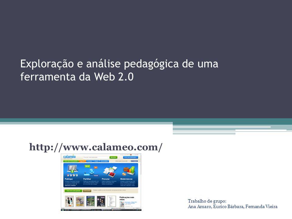 Exploração e análise pedagógica de uma ferramenta da Web 2.0 http://www.calameo.com/ Trabalho de grupo: Ana Amaro, Eurico Bárbara, Fernanda Vieira