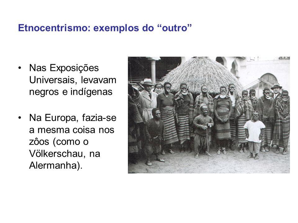 Etnocentrismo: exemplos do outro Nas Exposições Universais, levavam negros e indígenas Na Europa, fazia-se a mesma coisa nos zôos (como o Völkerschau, na Alermanha).