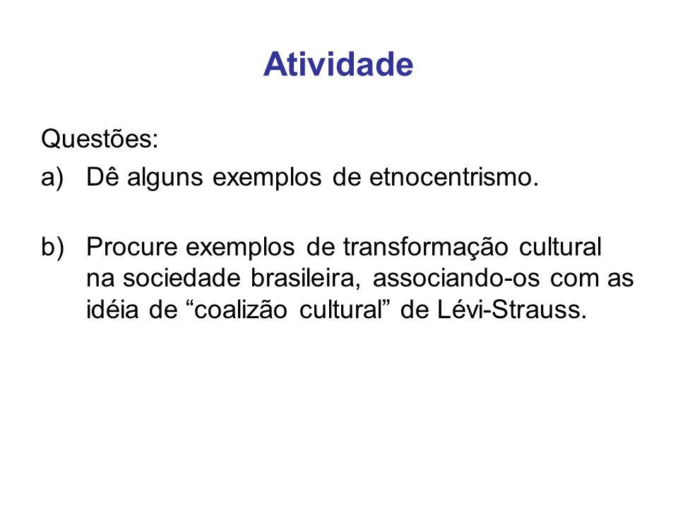 Atividade Questões: a)Dê alguns exemplos de etnocentrismo. b)Procure exemplos de transformação cultural na sociedade brasileira, associando-os com as