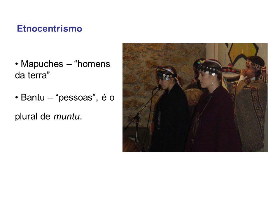 Mapuches – homens da terra Bantu – pessoas , é o plural de muntu. Etnocentrismo