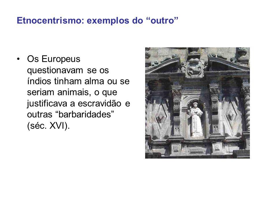 Etnocentrismo: exemplos do outro Os Europeus questionavam se os índios tinham alma ou se seriam animais, o que justificava a escravidão e outras barbaridades (séc.