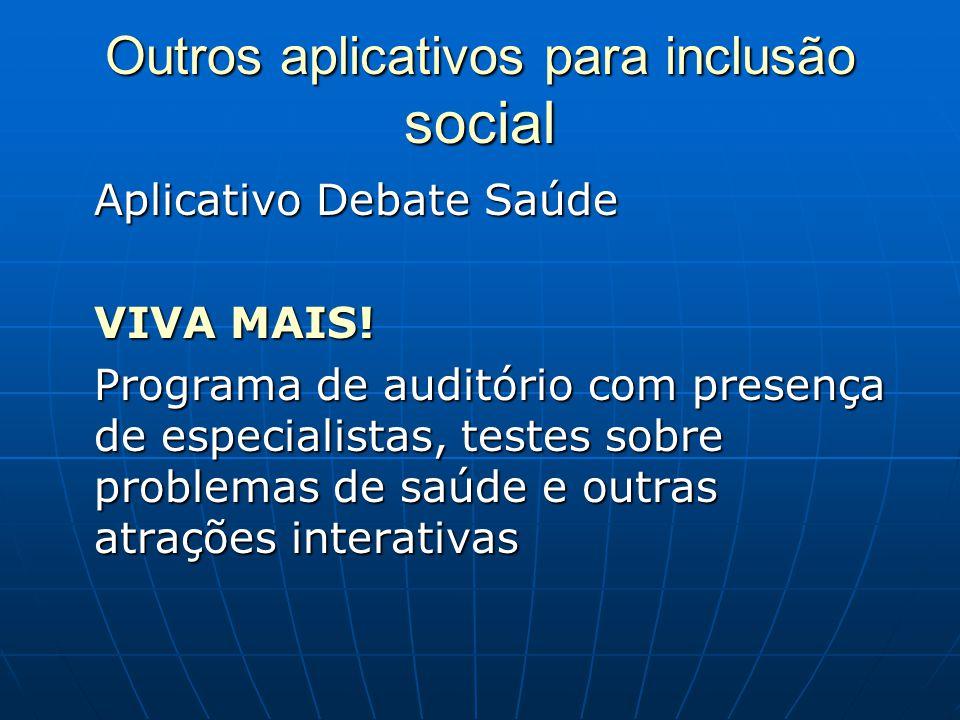Outros aplicativos para inclusão social Aplicativo Debate Saúde VIVA MAIS! Programa de auditório com presença de especialistas, testes sobre problemas