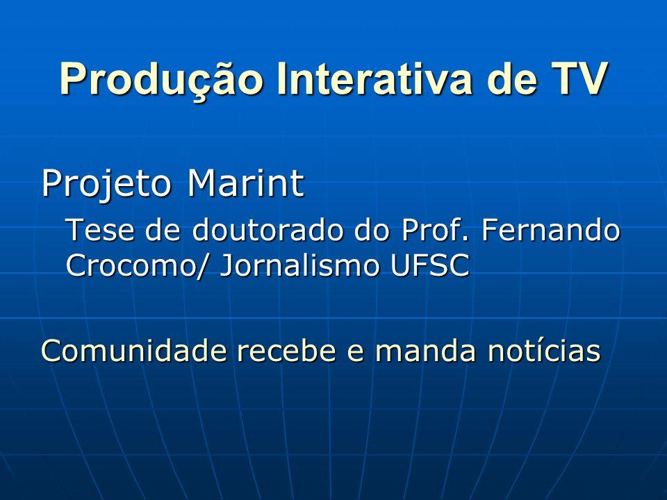 Produção Interativa de TV Projeto Marint Tese de doutorado do Prof. Fernando Crocomo/ Jornalismo UFSC Comunidade recebe e manda notícias